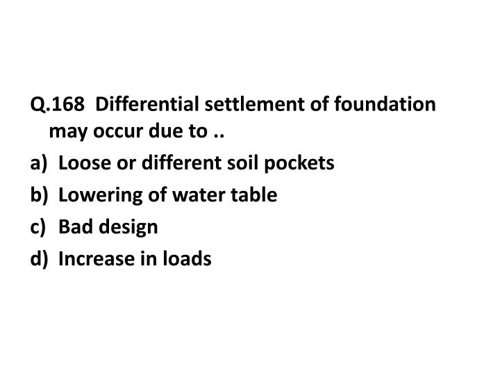 Q.168  Differential settlement of foundation may occur due to ..