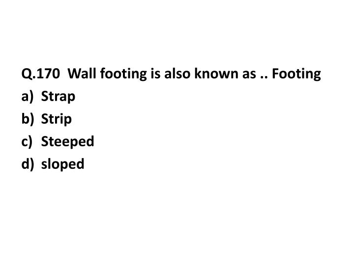Q.170  Wall footing is also known as .. Footing