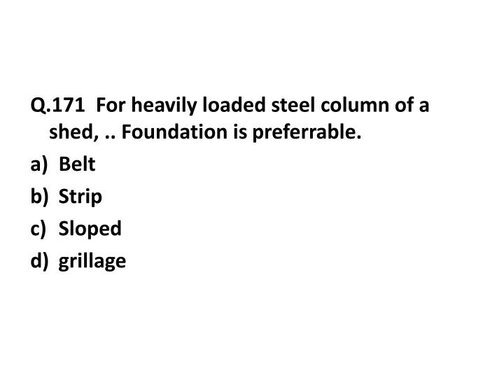 Q.171  For heavily loaded steel column of a shed, .. Foundation is