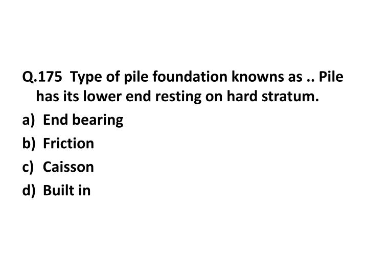Q.175  Type of pile foundation