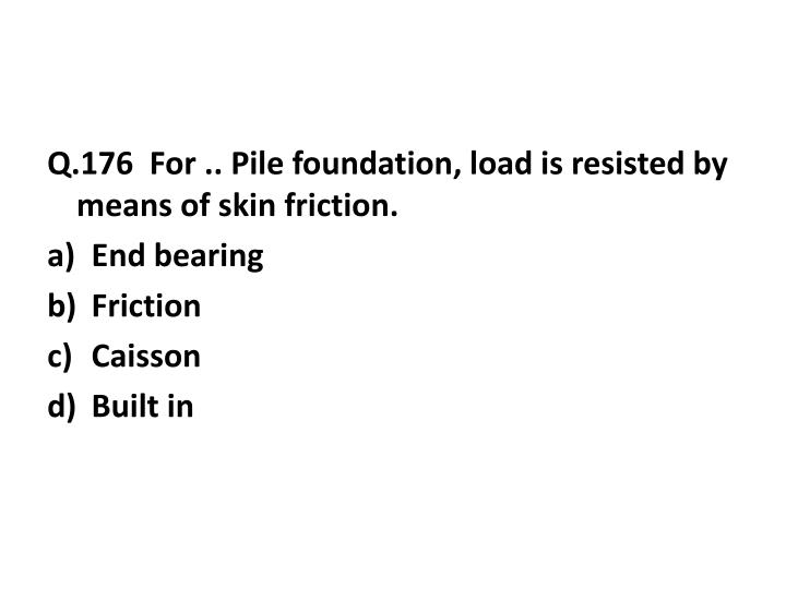 Q.176  For .. Pile foundation, load is resisted by means of skin friction.