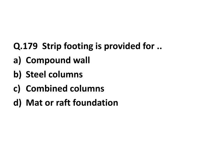 Q.179  Strip footing is provided for ..