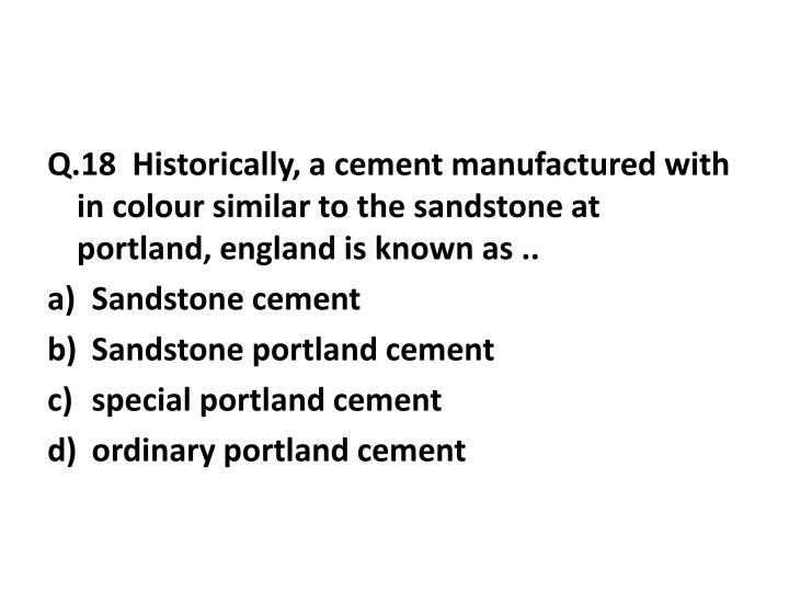 Q.18  Historically, a cement manufactured with in