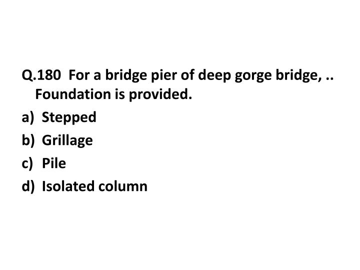 Q.180  For a bridge pier of deep gorge bridge, .. Foundation is provided.