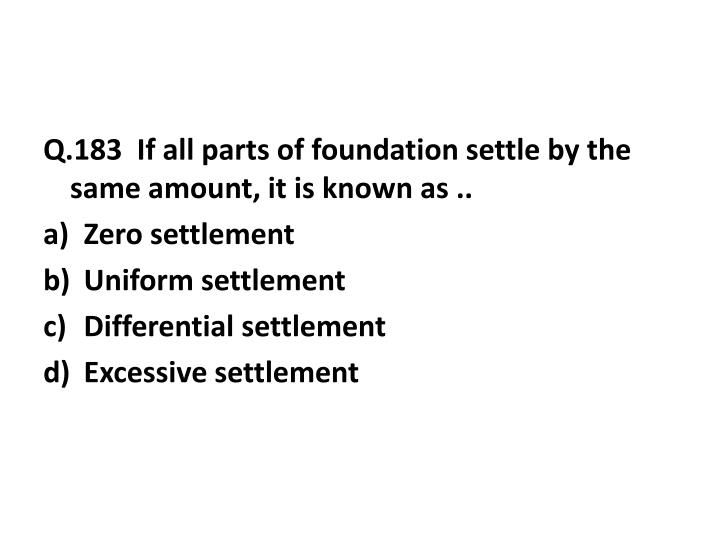 Q.183  If all parts of foundation settle by the same amount, it is known as ..