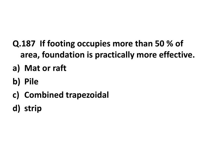 Q.187  If footing occupies more than 50 % of area, foundation is practically more effective.