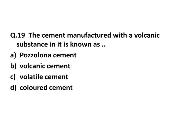 Q.19  The cement manufactured with a volcanic substance in it is known as ..
