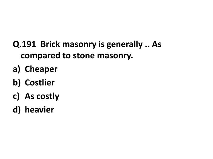 Q.191  Brick masonry is generally .. As compared to stone masonry.