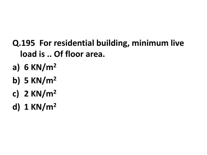 Q.195  For residential building, minimum live load is .. Of floor area.