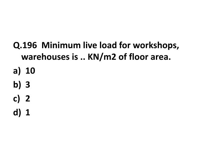Q.196  Minimum live load for workshops, warehouses is .. KN/m2 of floor area.