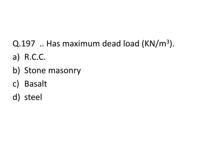 Q.197  .. Has maximum dead load (KN/m
