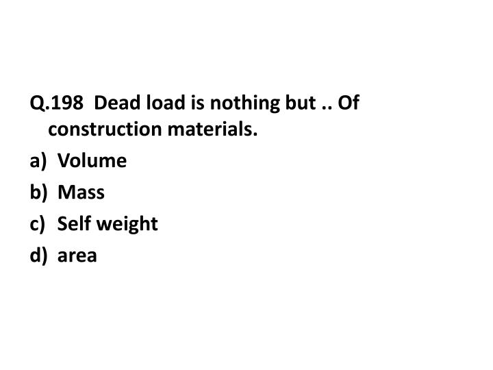 Q.198  Dead load is nothing but .. Of construction materials.