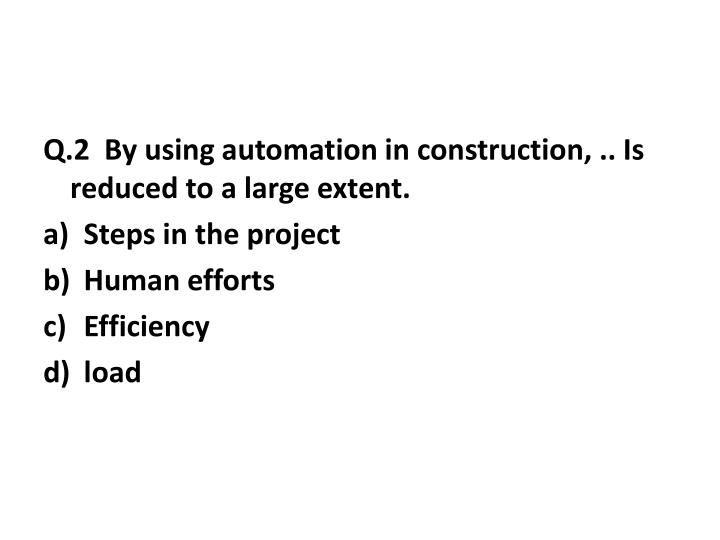 Q.2  By using automation in construction, .. Is reduced to a large extent.