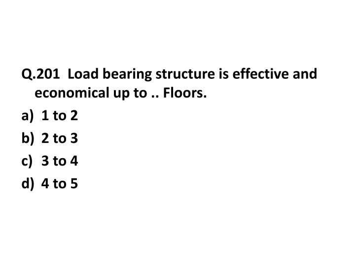 Q.201  Load bearing structure is effective and economical up to .. Floors.