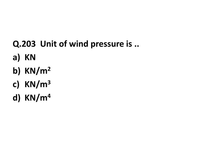 Q.203  Unit of wind pressure is ..
