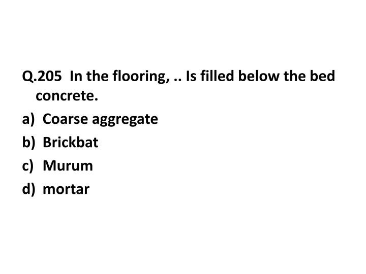 Q.205  In the flooring, .. Is filled below the bed concrete.
