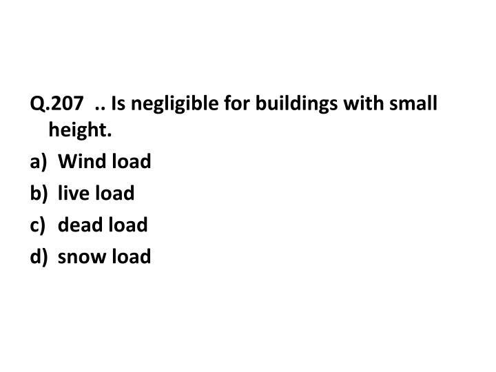 Q.207  .. Is negligible for buildings with small height.