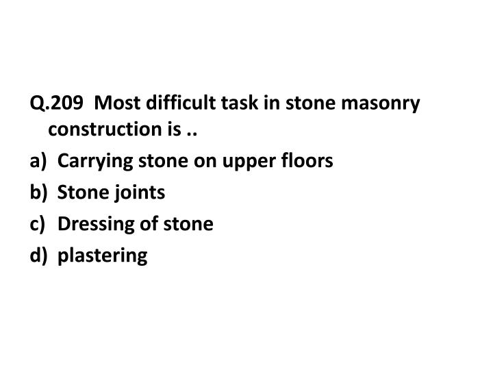 Q.209  Most difficult task in stone masonry construction is ..