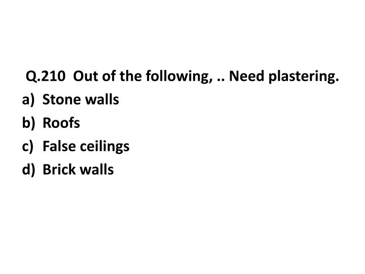 Q.210  Out of the following, .. Need plastering.