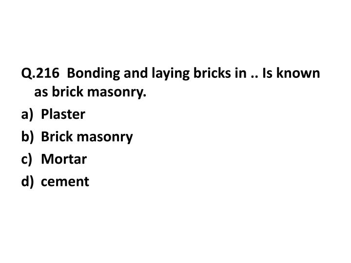 Q.216  Bonding and laying bricks in .. Is known as brick masonry.