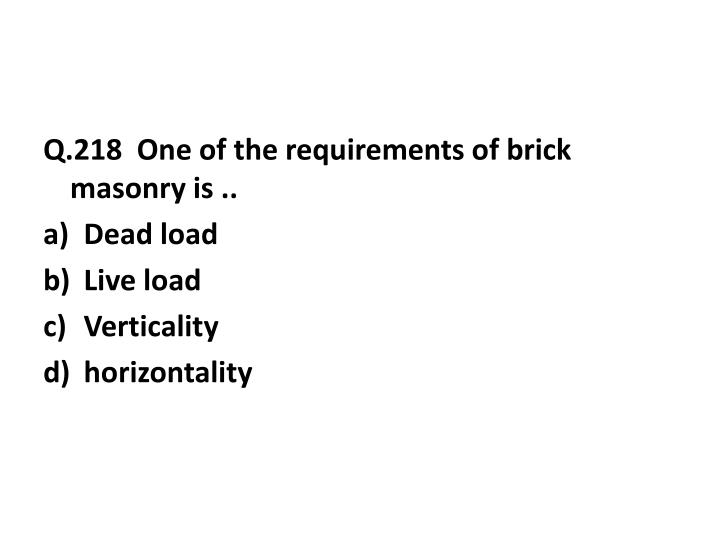 Q.218  One of the requirements of brick masonry is ..