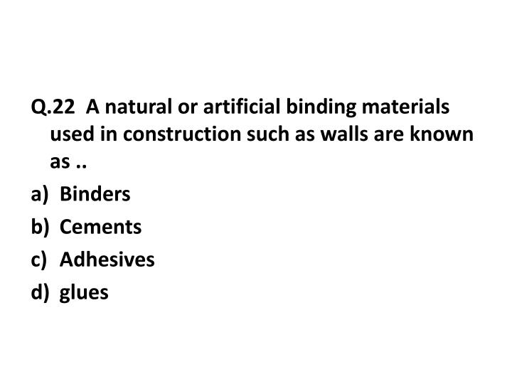 Q.22  A natural or artificial binding materials used in construction such as walls are known as ..
