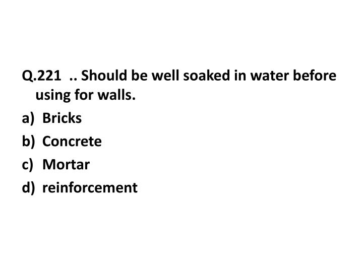Q.221  .. Should be well soaked in water before using for walls.