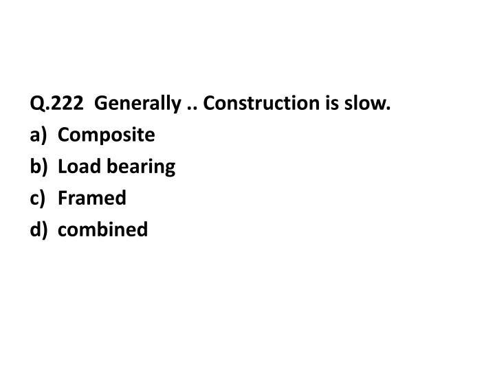 Q.222  Generally .. Construction is slow.