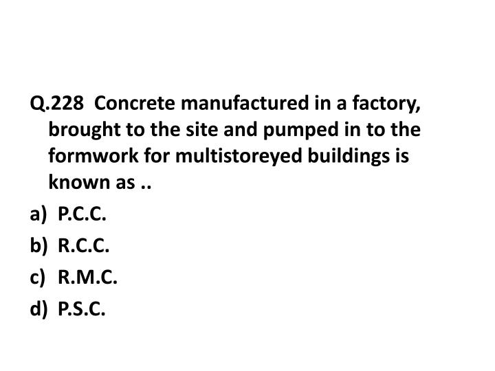 Q.228  Concrete manufactured in a factory, brought to the site and pumped in to the formwork for