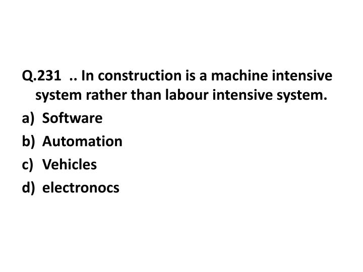 Q.231  .. In construction is a machine intensive system rather than