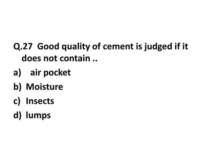 Q.27  Good quality of cement is judged if it does not contain ..
