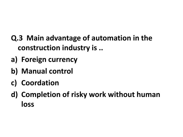 Q.3  Main advantage of automation in the construction industry is ..