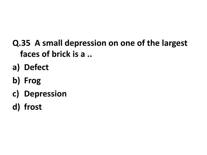 Q.35  A small depression on one of the largest faces of brick is a ..