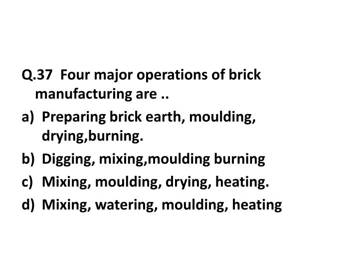 Q.37  Four major operations of brick manufacturing are ..