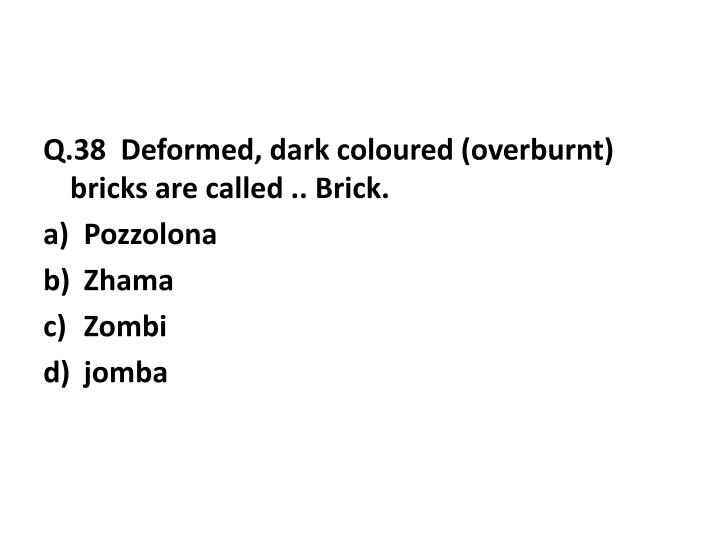 Q.38  Deformed, dark