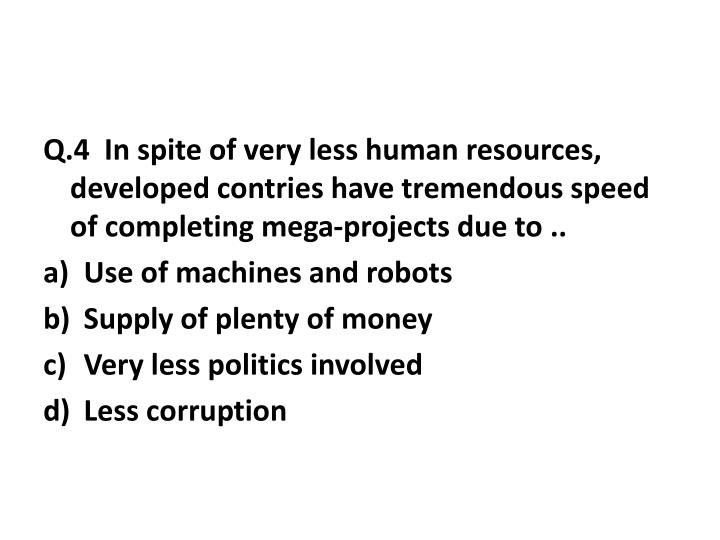 Q.4  In spite of very less human resources, developed