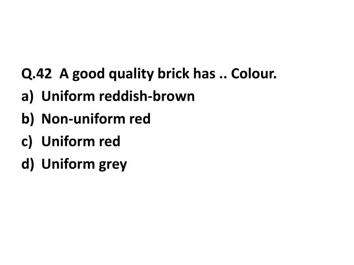 Q.42  A good quality brick has ..