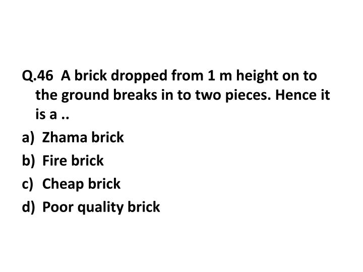 Q.46  A brick dropped from 1 m height on to the ground breaks in to two pieces. Hence it is a ..