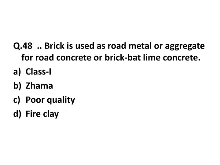 Q.48  .. Brick is used as road metal or aggregate for road concrete or brick-bat lime concrete.