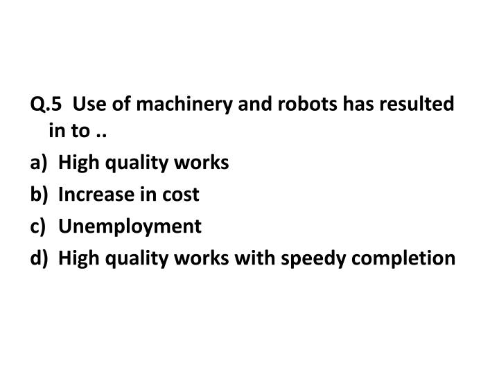 Q.5  Use of machinery and robots has resulted in to ..
