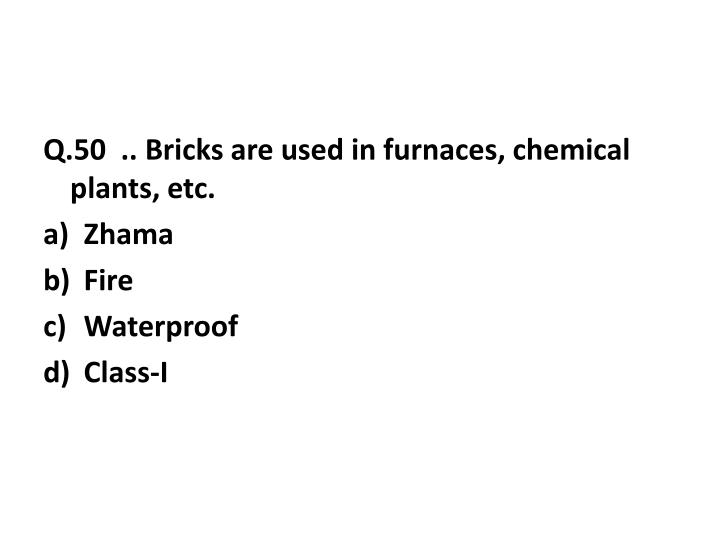 Q.50  .. Bricks are used in furnaces, chemical plants, etc.
