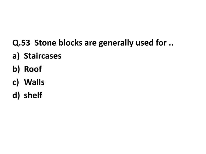Q.53  Stone blocks are generally used for ..