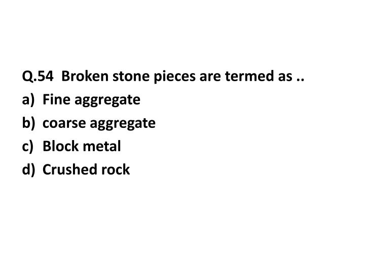 Q.54  Broken stone pieces are termed as ..