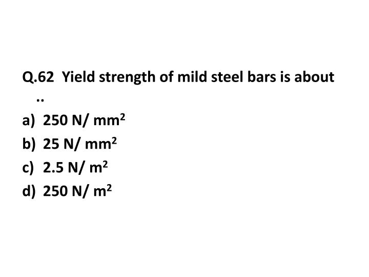 Q.62  Yield strength of mild steel bars is about ..
