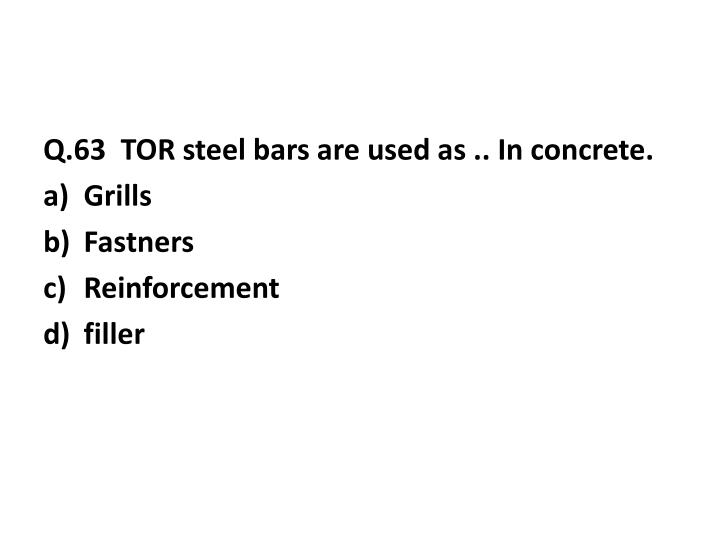 Q.63  TOR steel bars are used as .. In concrete.