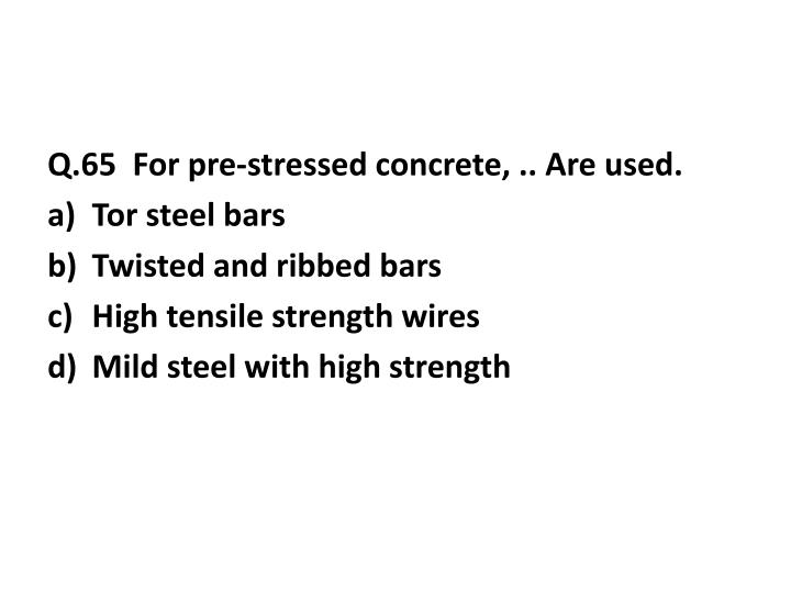 Q.65  For pre-stressed concrete, .. Are used.
