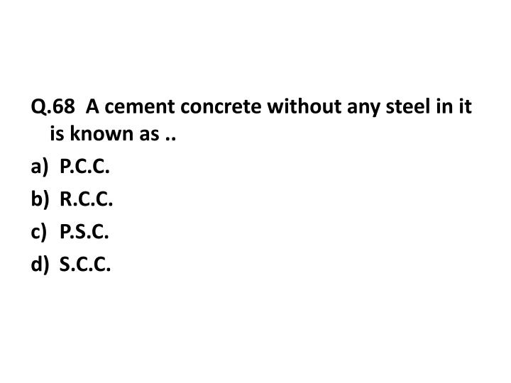 Q.68  A cement concrete without any steel in it is known as ..