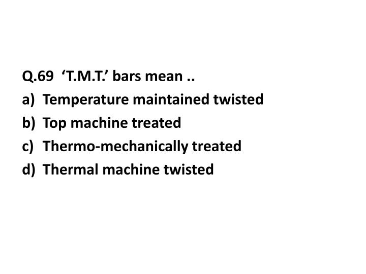 Q.69  'T.M.T.' bars mean ..