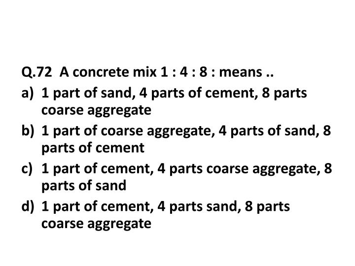 Q.72  A concrete mix 1 : 4 : 8 : means ..