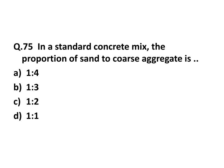 Q.75  In a standard concrete mix, the proportion of sand to coarse aggregate is ..